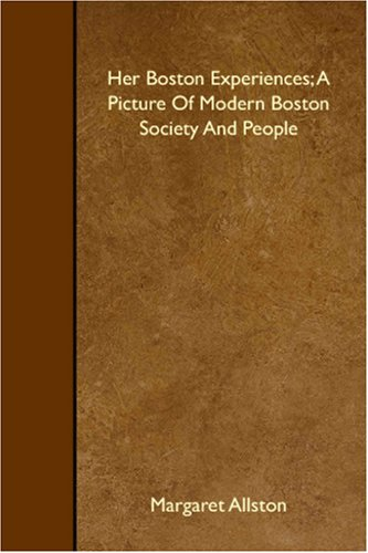 Her Boston Experiences; A Picture Of Modern Boston Society And People PDF