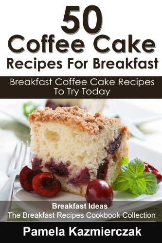 50 Coffee Cake Recipes For Breakfast – Breakfast Coffee Cake Recipes To Try Today (Breakfast Ideas - The Breakfast Recipes Cookbook Collection 6) by [Kazmierczak, Pamela]