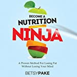 Become a Nutrition Ninja: A Proven Method to Losing Fat Without Losing Your Mind | Betsy Pake