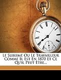 img - for Le Sublime Ou Le Travailleur Comme Il Est En 1870 Et Ce Qu'il Peut  tre... (French Edition) book / textbook / text book