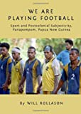 We Are Playing Football : Sport and Postcolonial Subjectivity, Panapompom, Papua New Guinea, Rollason, Will, 1443825891