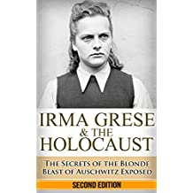 Irma Grese & the Holocaust: The Secrets of the Blonde Beast of Auschwitz Exposed (Irma Grese, Blonde Beast, Birkenau, Belsen, Hilter, Auschwitz, Holocaust, ... war crimes, Adolf, German Women Book 1)
