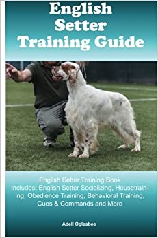 English Setter Training Guide English Setter Training Book Includes: English Setter Socializing, Housetraining, Obedience Training, Behavioral Training, Cues & Commands and More