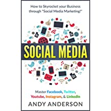 "Social Media: How to Skyrocket Your Business Through ""Social Media Marketing!"" Master: Facebook, Twitter, Youtube, Instagram, & LinkedIn"