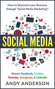 """Social Media: How to Skyrocket Your Business Through """"Social Media Marketing!"""" Master: Facebook, Twitter, Youtube, Instagram, & LinkedIn by [Anderson, Andy]"""