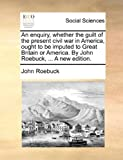 An Enquiry, Whether the Guilt of the Present Civil War in America, Ought to Be Imputed to Great Britain or America by John Roebuck, a New Edition, John Roebuck, 1140968572