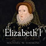 Elizabeth I: Legendary Queen of England | Michael W. Simmons