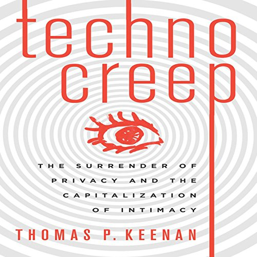 Technocreep: The Surrender of Privacy and the Capitalization of Intimacy by Audible Studios