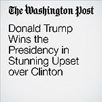 Donald Trump Wins the Presidency in Stunning Upset over Clinton | Karen Tumulty,Philip Rucker,Anne Gearan