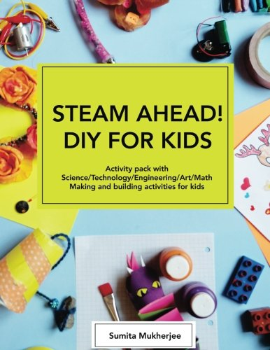 Technology Activities - STEAM AHEAD! DIY for KIDS: Activity pack with Science/Technology/Engineering/Art/Math making and building activities for 4-10 year old kids