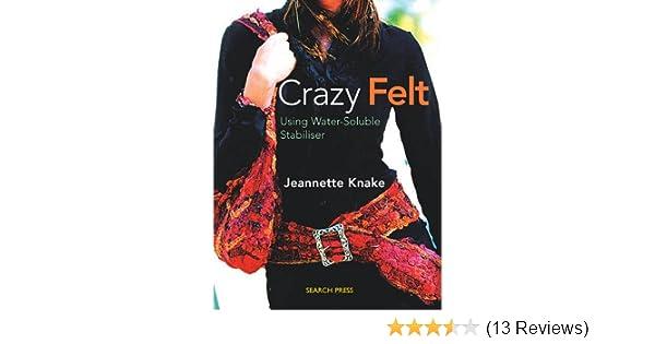 Crazy Felt: Using Water-Soluble Stabiliser: Jeannette Knake: 8601410163358: Amazon.com: Books