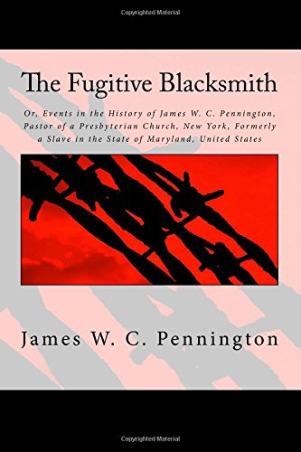 The Fugitive Blacksmith: Or, Events in the History of James W. C. Pennington, Pastor of a Presbyterian Church, New York, Formerly a Slave in the State of Maryland, United States