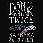 Don't Think Twice: Adventure and Healing at 100 Miles per Hour | Barbara Schoichet