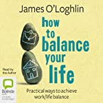 How to Balance Your Life: Pratical Ways to Achieve Work/Life Balance | James O'Loghlin