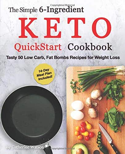 The Simple 6-Ingredient Keto QuickStart Cookbook: Tasty 50 Low Carb, Fat Bombs Recipes for Weight Loss, 14-day Meal Plan Included (Ketogenic)