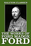 The Works of Ford Madox Ford: The Good Soldier and Other Writings (Halcyon Classics)