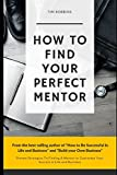 img - for How To Find Your Perfect Mentor: Proven Strategies To Finding Mentors To Guarantee Your Success in Life and Business ( Tribe of Like Minded People 4 Life Week and Work Ferriss Hour Bryan Fox Tim ) book / textbook / text book