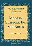 Amazon / Forgotten Books: Modern Gladioli, Iris and Roses Classic Reprint (W. E. Sherbrooke)