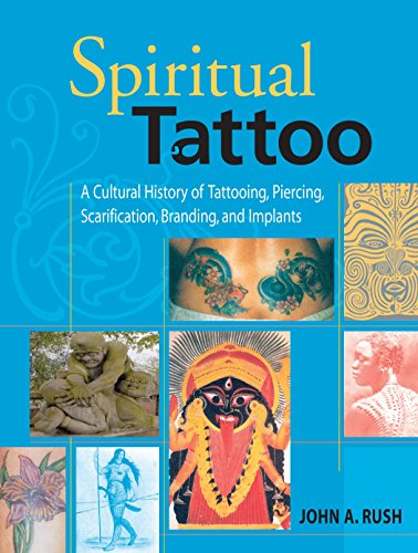 Spiritual Tattoo: A Cultural History of Tattooing, Piercing, Scarification, Branding, and -