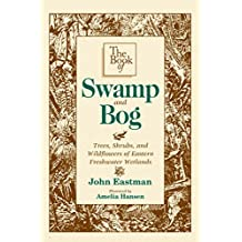 The Book of Swamp & Bog: Trees, Shrubs, and Wildflowers of Eastern Freshwater Wetlands