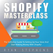 Shopify MasterClass: The Definitive Guide to Setting up Your Store and Start Making Money with Shopify! Audiobook by Ryan Stephens Narrated by John Alan Martinson Jr.