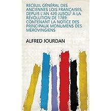 Receuil général des anciennes lois françaises, depuis l'an 420 jusqu' à la révolution de 1789: contenant la notice des principaux monumens des mérovingiens