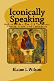 Iconically Speaking: Andrei Rublev, The Old Testiment Trinity, Icons, and Cathedrals (The Art of God's Messages) (Volume 5)
