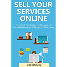 SELL YOUR  SERVICES ONLINE (bundle): How to Sell Your Products and Services via Fiverr Freelancing and Instagram Local Marketing