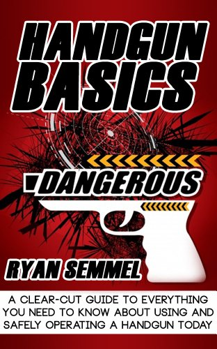 Handgun Basics: A Clear Cut Guide to Everything You need to know about Using and Safely Operating a Handgun Today (Handguns in Sports & Outdoors, Handguns ... Handguns for Dummies, Handgun Training)