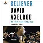 Believer: My Forty Years in Politics | David Axelrod