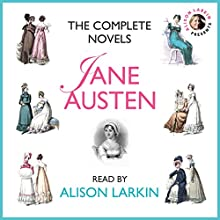 The Complete Novels : Sense and Sensibility, Pride and Prejudice, Mansfield Park, Emma, Northanger Abbey and Persuasion Audiobook by Jane Austen Narrated by Alison Larkin