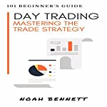 Day Trading: 101 Beginner's Guide: Mastering The Trade Strategy | Noah Bennett