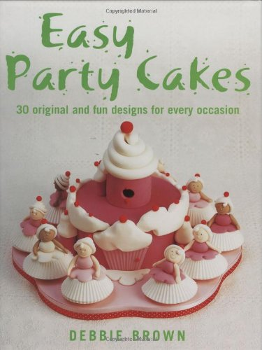 Easy Party Cakes: 30 Original and Fun Designs for Every Occasion Debbie Brown Easy Party Cakes