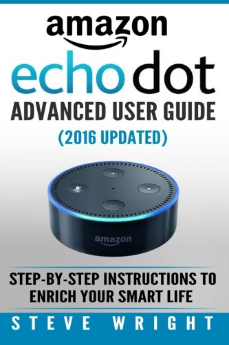 Amazon Echo Dot: Amazon Dot Advanced User Guide (2016 Updated): Step-by-Step Instructions to Enrich Your Smart Life! (Amazon Echo, Dot, Echo Dot, Amazon Echo User Manual, Echo Dot ebook, Amazon Dot)