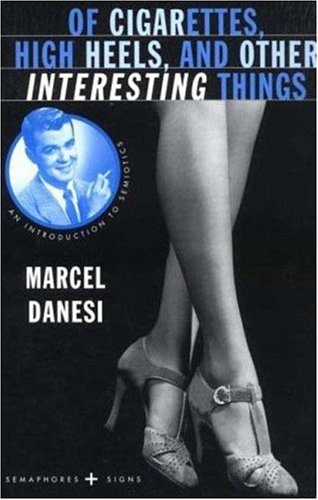 Of Cigarettes, High Heels, and Other Interesting Things: An Introduction to Semiotics (Semaphores and Signs) - Marcel Danesi