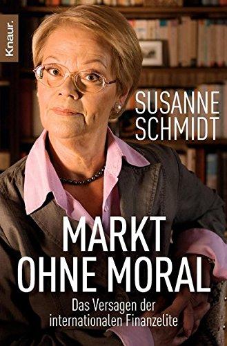 Markt ohne Moral: Das Versagen der internationalen Finanzelite Taschenbuch – 4. April 2011 Susanne Schmidt Knaur TB 3426783894 Wirtschaft International