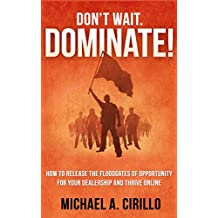 Don't Wait, DOMINATE!: How to Release the Floodgates of Opportunity for your Dealership and THRIVE Online