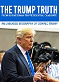 THE TRUMP TRUTH From Businessman to Presidential Candidate: An Unbiased Biography of Donald Trump (The Road to Presidency Book 1)