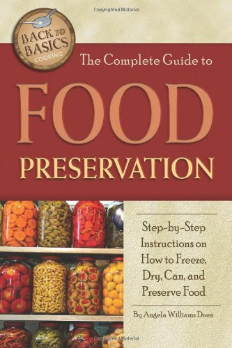 The Complete Guide to Food Preservation: Step-by-step Instructions on How to Freeze, Dry, Can, and Preserve Food (Back to Basics Cooking) by Angela Williams Duea