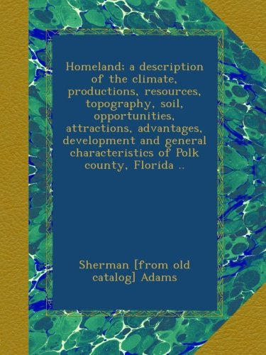 Download Homeland; a description of the climate, productions, resources, topography, soil, opportunities, attractions, advantages, development and general characteristics of Polk county, Florida .. PDF