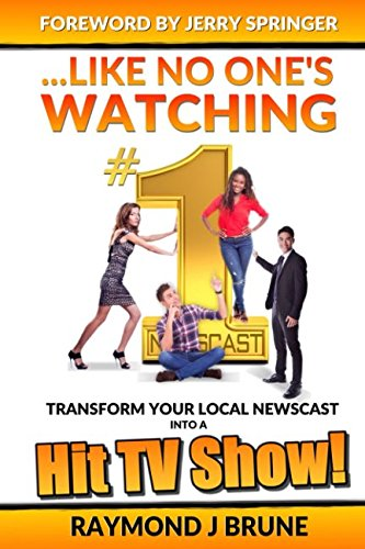 Tv Hit (...Like No One's Watching: Transform Your Local Newscast Into A Hit TV Show)