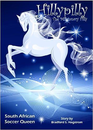 Laden Sie kostenlos online Bücher herunter Hillypilly the Missionary Filly: South African Soccer Queen by Bradford S. Hagstrom auf Deutsch ePub B0041843V4