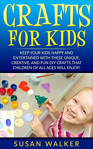Crafts for Kids: Keep Your Kids Happy and Entertained with These Unique, Creative, and Fun DIY Crafts that Children of all Ages will Enjoy! by [Walker, Susan]