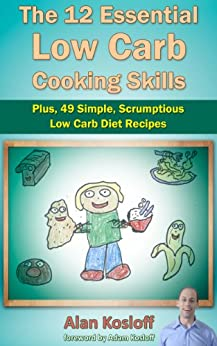 The 12 Essential Low Carb Cooking Skills: Plus, 49 Simple, Scrumptious Low Carb Diet Recipes by [Kosloff, Alan]