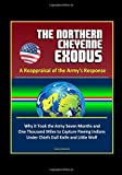 The Northern Cheyenne Exodus: A Reappraisal of the Army's Response - Why it Took the Army Seven Months and One Thousand Miles to Capture Fleeing Indians Under Chiefs Dull Knife and Little Wolf