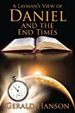A Layman's View of Daniel and the End Times, Gerald Hanson, 1478712228