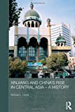 Xinjiang and China's Rise in Central Asia - a History, Clarke, Michael E., 041572838X