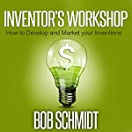 Inventor's Workshop: How to Develop and Market Your Inventions | Bob Schmidt