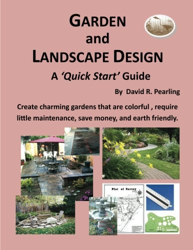 Garden and Landscape Design - a 'Quick Start Guide': Create charming gardens that are colorful, require little maintenance, save money, and earth friendly