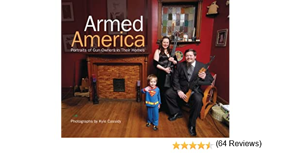 Amazon armed america portraits of gun owners in their homes amazon armed america portraits of gun owners in their homes ebook kyle cassidy kindle store fandeluxe PDF